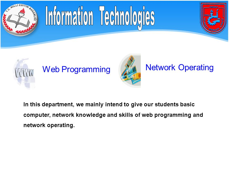 Web Programming Network Operating In this department, we mainly intend to give our students basic computer, network knowledge and skills of web programming and network operating.