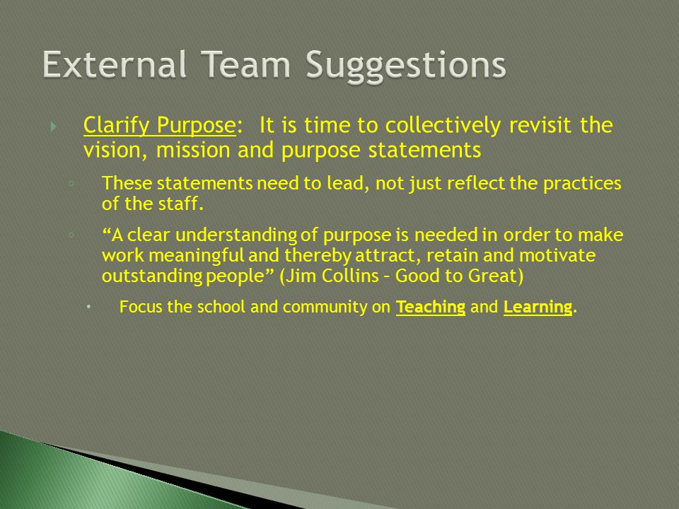  Clarify Purpose: It is time to collectively revisit the vision, mission and purpose statements ◦ These statements need to lead, not just reflect the practices of the staff.