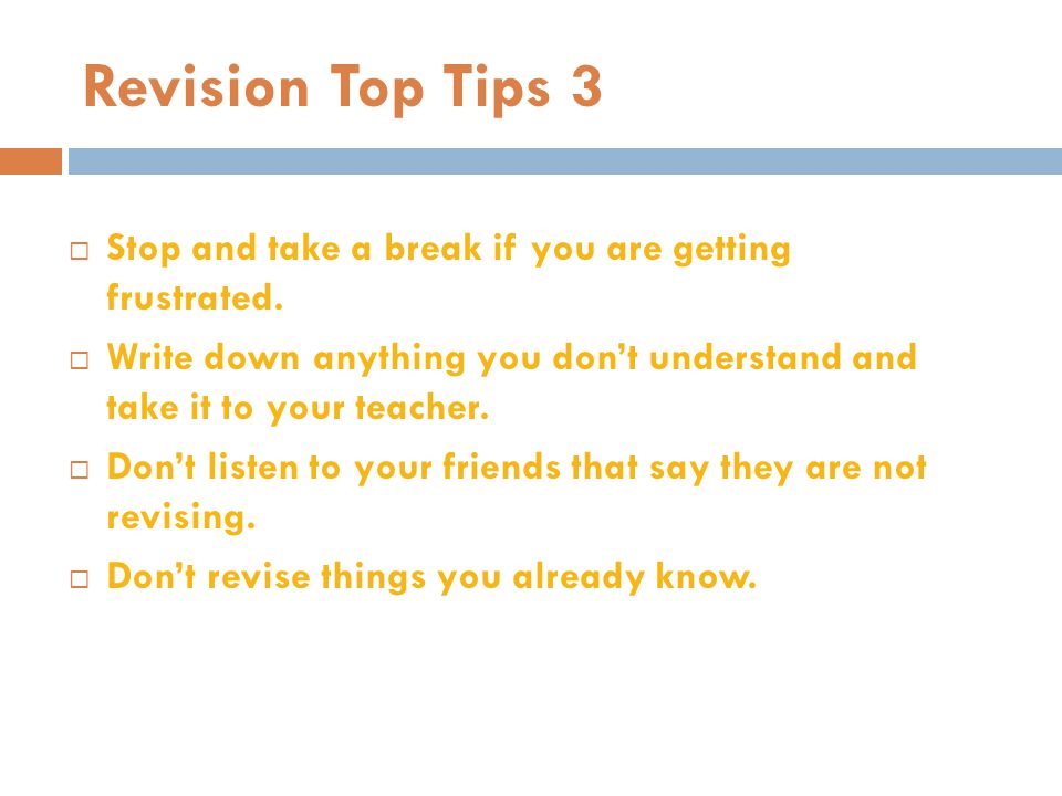 Revision Top Tips 3  Stop and take a break if you are getting frustrated.  Write down anything you don't understand and take it to your teacher.  D
