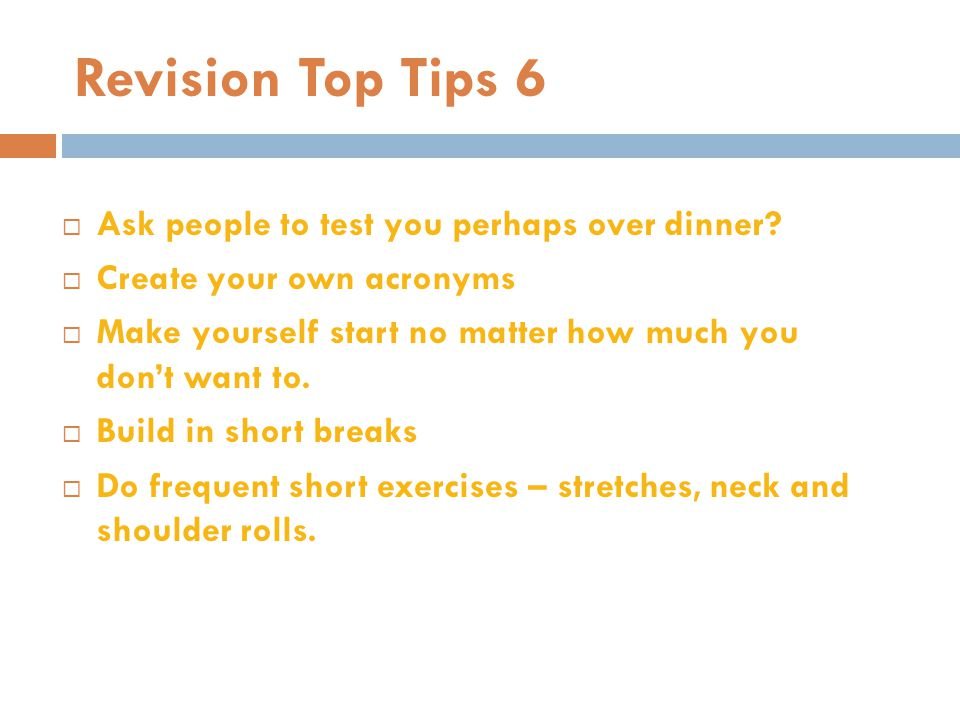 Revision Top Tips 6  Ask people to test you perhaps over dinner?  Create your own acronyms  Make yourself start no matter how much you don't want t