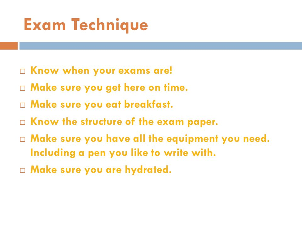 Exam Technique  Know when your exams are!  Make sure you get here on time.  Make sure you eat breakfast.  Know the structure of the exam paper. 