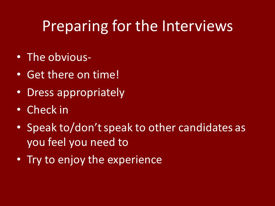 Preparing for the Interviews The obvious- Get there on time.
