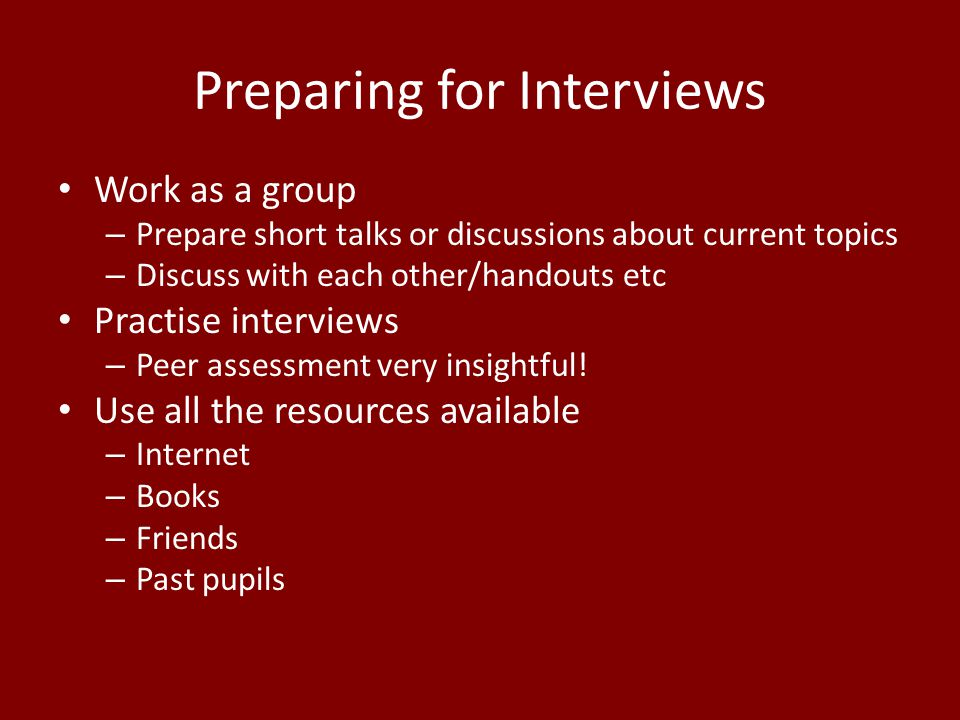 Preparing for Interviews Work as a group – Prepare short talks or discussions about current topics – Discuss with each other/handouts etc Practise interviews – Peer assessment very insightful.