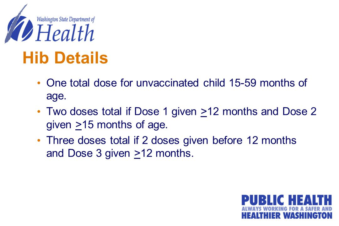 Hib Details One total dose for unvaccinated child 15-59 months of age. Two doses total if Dose 1 given >12 months and Dose 2 given >15 months of age.