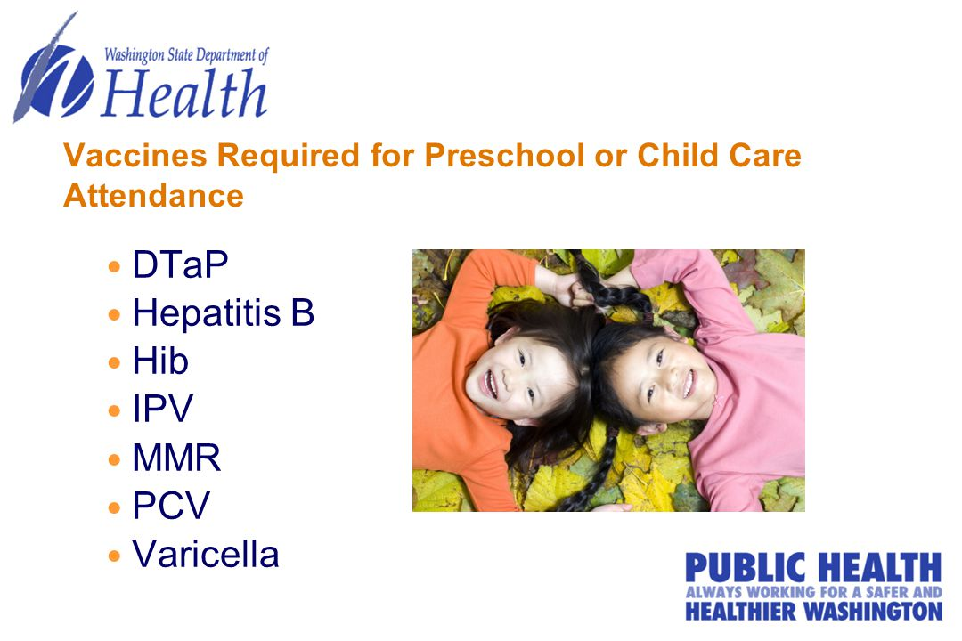 Vaccines Required for Preschool or Child Care Attendance DTaP Hepatitis B Hib IPV MMR PCV Varicella