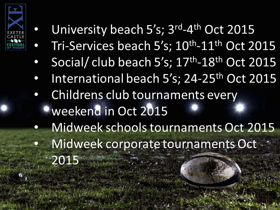 University beach 5's; 3 rd -4 th Oct 2015 Tri-Services beach 5's; 10 th -11 th Oct 2015 Social/ club beach 5's; 17 th -18 th Oct 2015 International beach 5's; 24-25 th Oct 2015 Childrens club tournaments every weekend in Oct 2015 Midweek schools tournaments Oct 2015 Midweek corporate tournaments Oct 2015