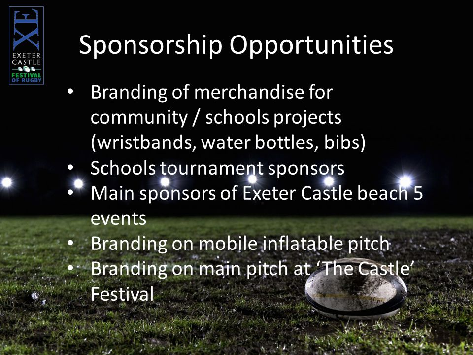 Branding of merchandise for community / schools projects (wristbands, water bottles, bibs) Schools tournament sponsors Main sponsors of Exeter Castle beach 5 events Branding on mobile inflatable pitch Branding on main pitch at 'The Castle' Festival Sponsorship Opportunities