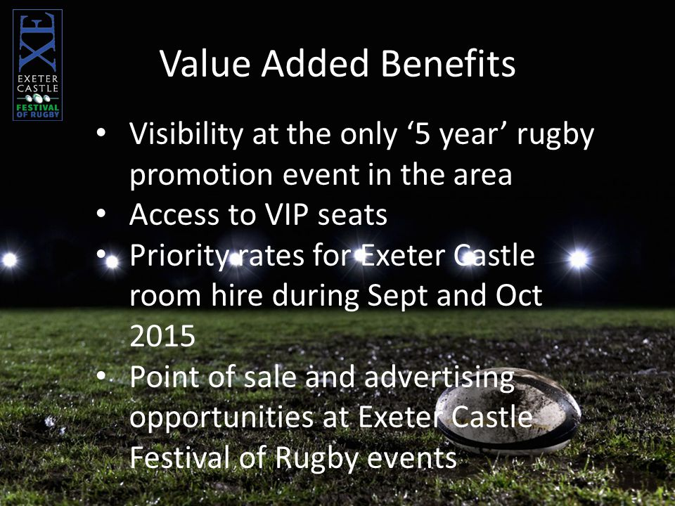 Visibility at the only '5 year' rugby promotion event in the area Access to VIP seats Priority rates for Exeter Castle room hire during Sept and Oct 2015 Point of sale and advertising opportunities at Exeter Castle Festival of Rugby events Value Added Benefits