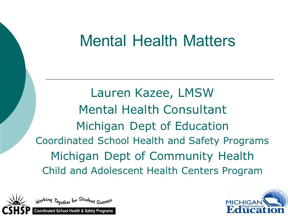 Mental Health Matters Lauren Kazee, LMSW Mental Health Consultant Michigan Dept of Education Coordinated School Health and Safety Programs Michigan Dept of Community Health Child and Adolescent Health Centers Program