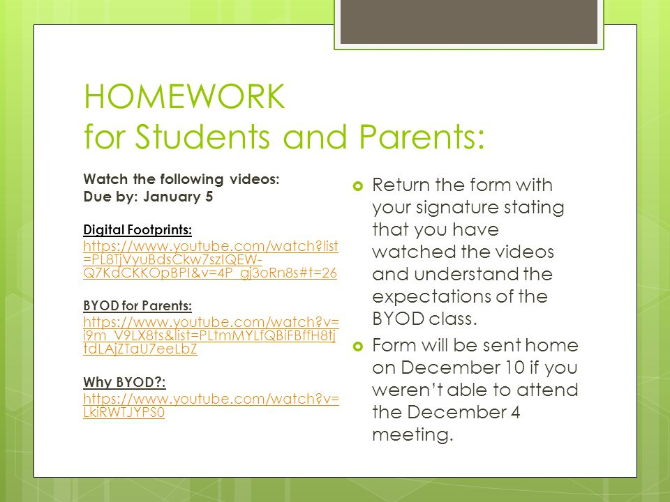HOMEWORK for Students and Parents: Watch the following videos: Due by: January 5 Digital Footprints: https://www.youtube.com/watch list =PL8TjVyuBdsCkw7szIQEW- Q7KdCKKOpBPI&v=4P_gj3oRn8s#t=26 BYOD for Parents: https://www.youtube.com/watch v= i9m_V9LX8ts&list=PLtmMYLfQBiFBffH8tj tdLAjZTaU7eeLbZ Why BYOD : https://www.youtube.com/watch v= LkiRWTJYPS0  Return the form with your signature stating that you have watched the videos and understand the expectations of the BYOD class.