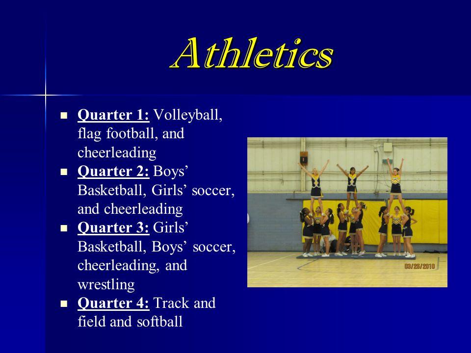 Athletics Quarter 1: Volleyball, flag football, and cheerleading Quarter 2: Boys' Basketball, Girls' soccer, and cheerleading Quarter 3: Girls' Basketball, Boys' soccer, cheerleading, and wrestling Quarter 4: Track and field and softball