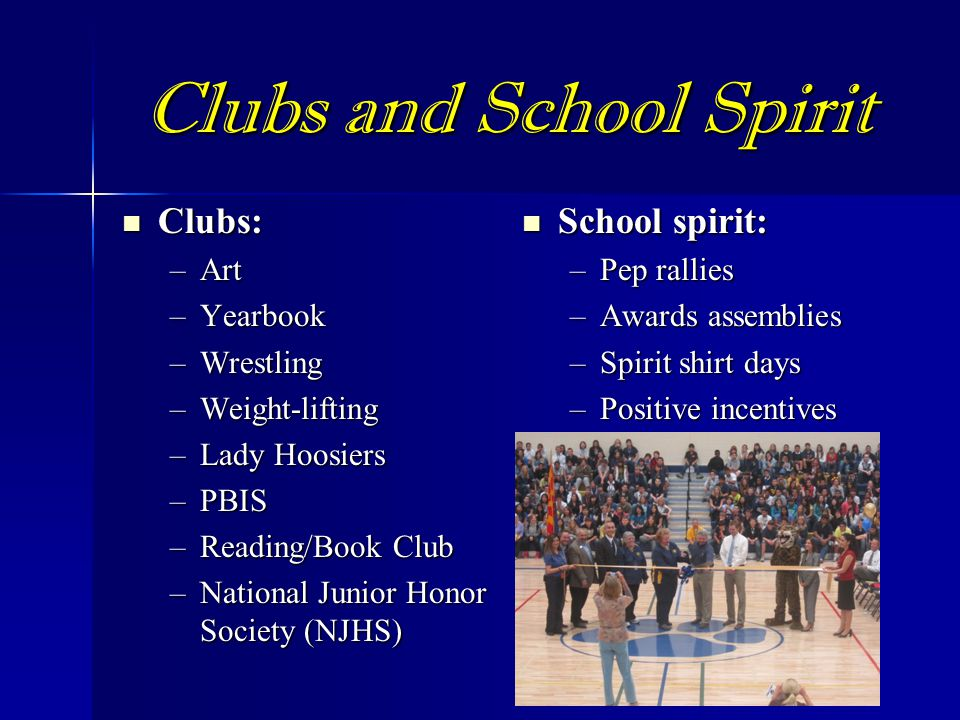 Clubs and School Spirit Clubs: Clubs: –Art –Yearbook –Wrestling –Weight-lifting –Lady Hoosiers –PBIS –Reading/Book Club –National Junior Honor Society (NJHS) School spirit: School spirit: –Pep rallies –Awards assemblies –Spirit shirt days –Positive incentives