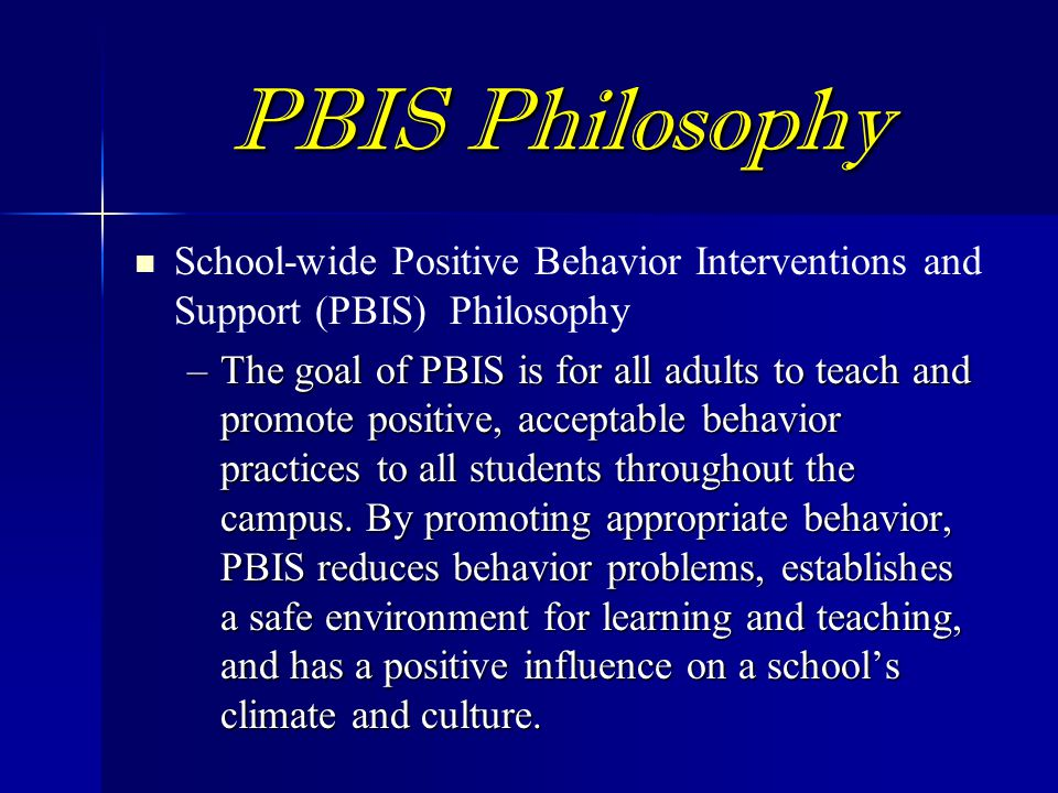 PBIS Philosophy School-wide Positive Behavior Interventions and Support (PBIS) Philosophy –The goal of PBIS is for all adults to teach and promote positive, acceptable behavior practices to all students throughout the campus.