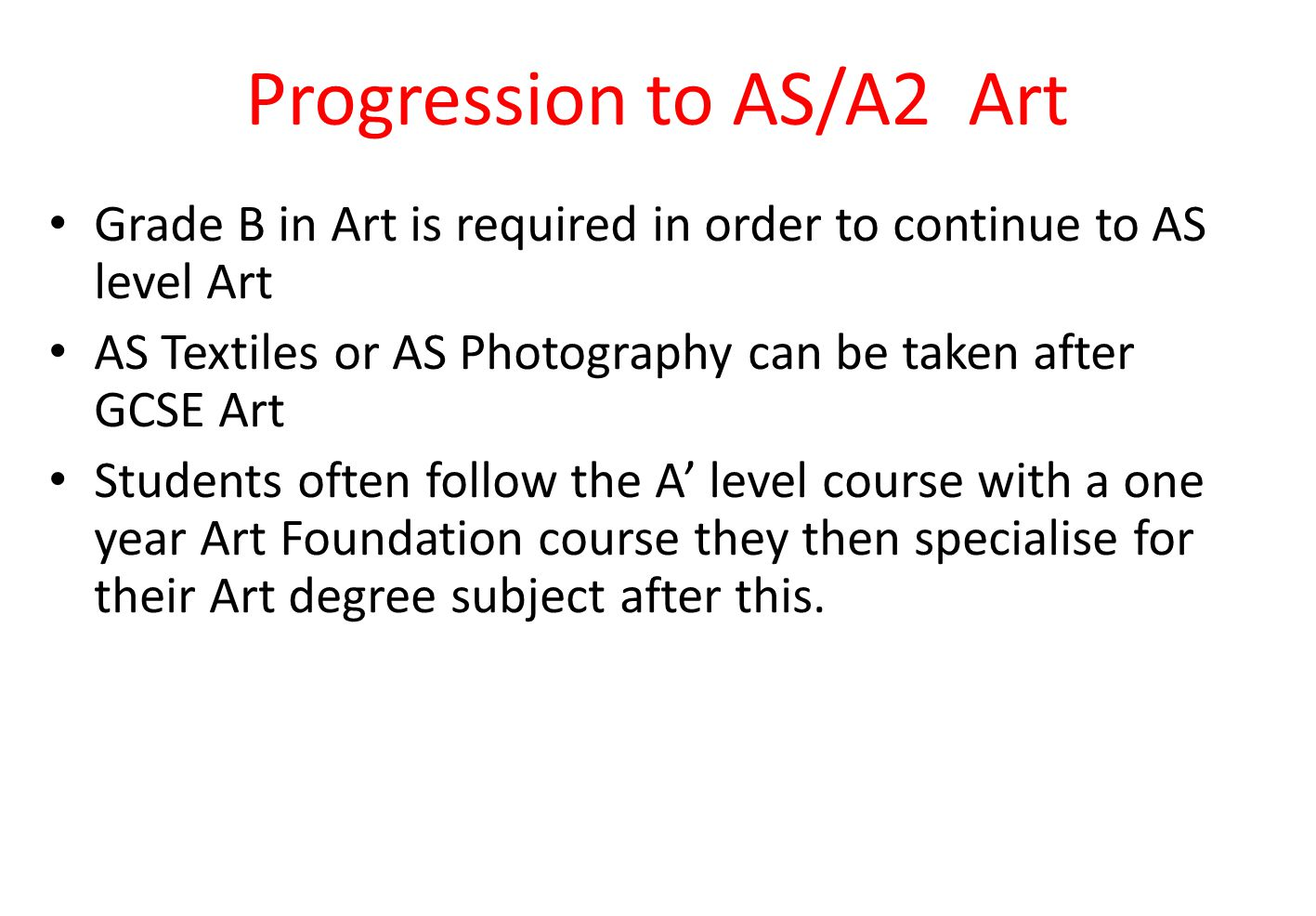 Progression to AS/A2 Art Grade B in Art is required in order to continue to AS level Art AS Textiles or AS Photography can be taken after GCSE Art Students often follow the A' level course with a one year Art Foundation course they then specialise for their Art degree subject after this.
