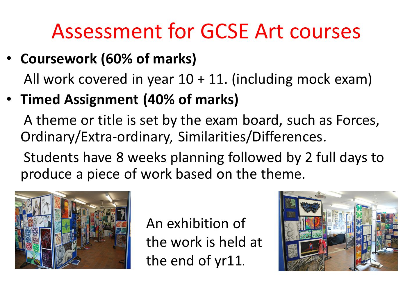 Assessment for GCSE Art courses Coursework (60% of marks) All work covered in year 10 + 11.