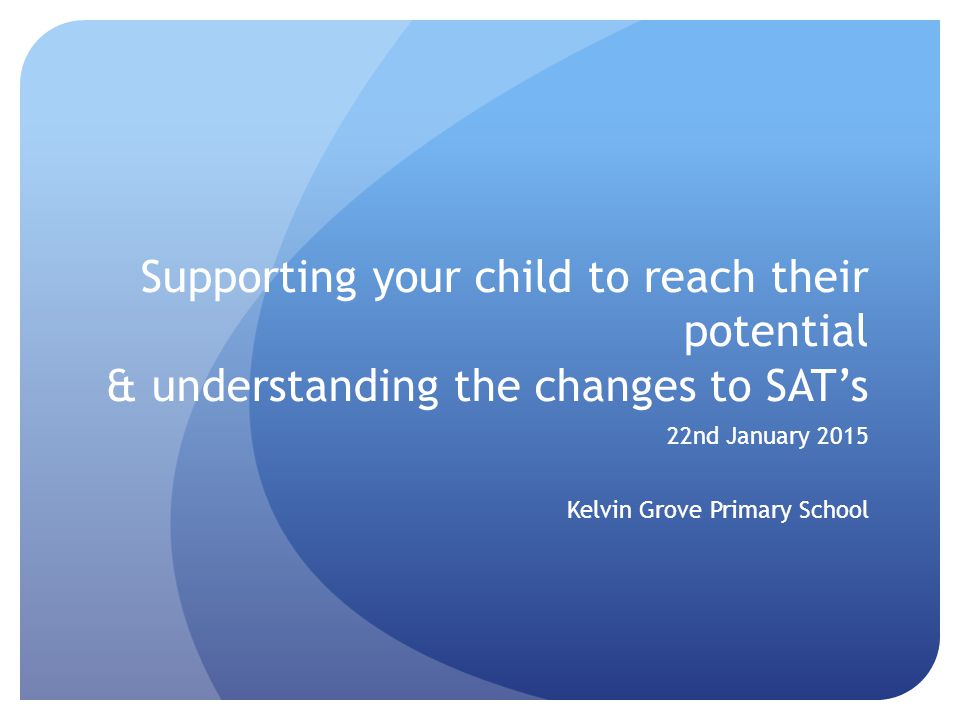 Supporting your child to reach their potential & understanding the changes to SAT's 22nd January 2015 Kelvin Grove Primary School
