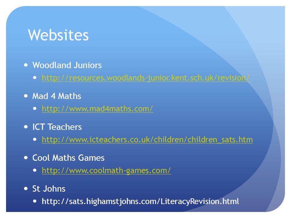 Websites Woodland Juniors http://resources.woodlands-junior.kent.sch.uk/revision/ Mad 4 Maths http://www.mad4maths.com/ ICT Teachers http://www.icteachers.co.uk/children/children_sats.htm Cool Maths Games http://www.coolmath-games.com/ St Johns http://sats.highamstjohns.com/LiteracyRevision.html