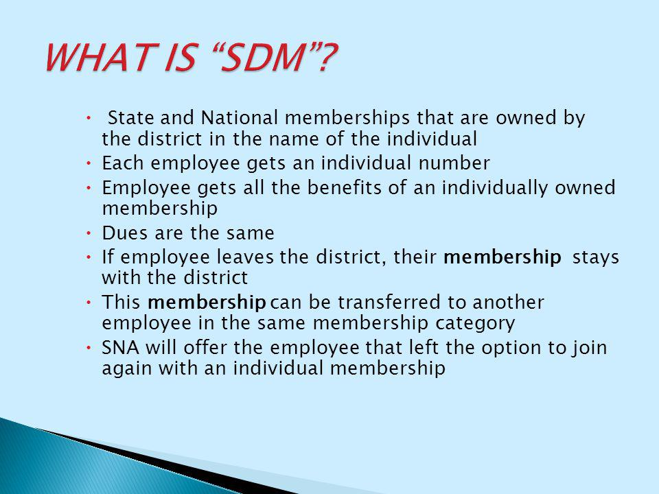  State and National memberships that are owned by the district in the name of the individual  Each employee gets an individual number  Employee gets all the benefits of an individually owned membership  Dues are the same  If employee leaves the district, their membership stays with the district  This membership can be transferred to another employee in the same membership category  SNA will offer the employee that left the option to join again with an individual membership