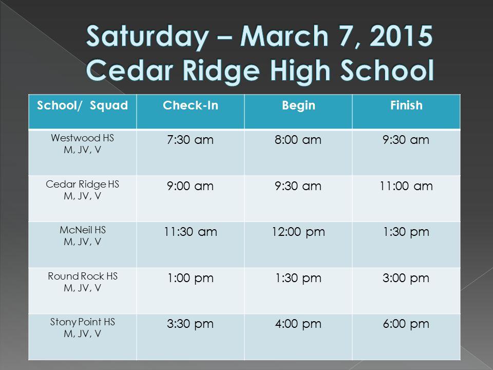 School/ SquadCheck-InBeginFinish Westwood HS M, JV, V 7:30 am8:00 am9:30 am Cedar Ridge HS M, JV, V 9:00 am9:30 am11:00 am McNeil HS M, JV, V 11:30 am12:00 pm1:30 pm Round Rock HS M, JV, V 1:00 pm1:30 pm3:00 pm Stony Point HS M, JV, V 3:30 pm4:00 pm6:00 pm