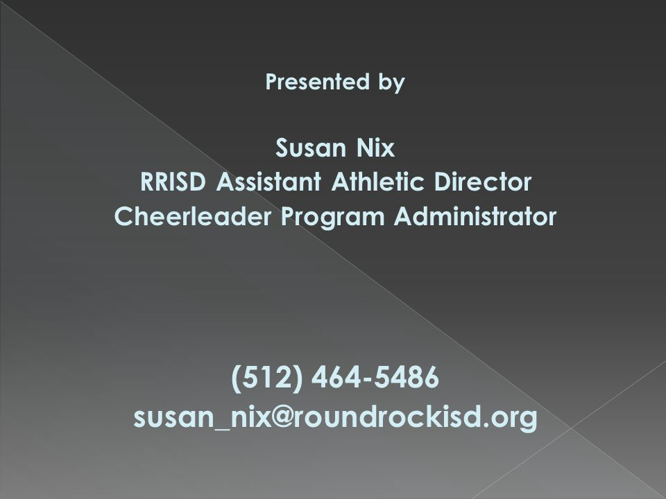 Presented by Susan Nix RRISD Assistant Athletic Director Cheerleader Program Administrator (512) 464-5486 susan_nix@roundrockisd.org