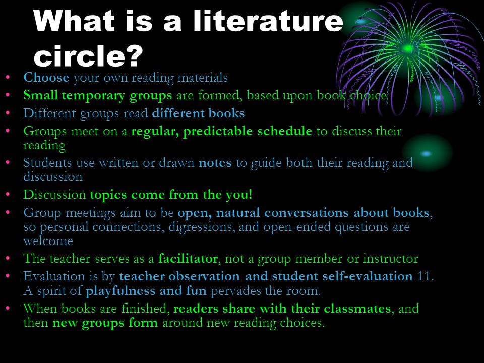What is a literature circle? Choose your own reading materials Small temporary groups are formed, based upon book choice Different groups read differe