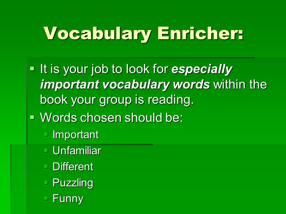 Vocabulary Enricher:  It is your job to look for especially important vocabulary words within the book your group is reading.  Words chosen should b