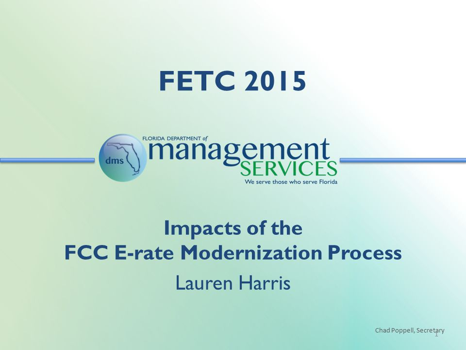 Chad Poppell, Secretary FETC 2015 1 Impacts of the FCC E-rate Modernization Process Lauren Harris