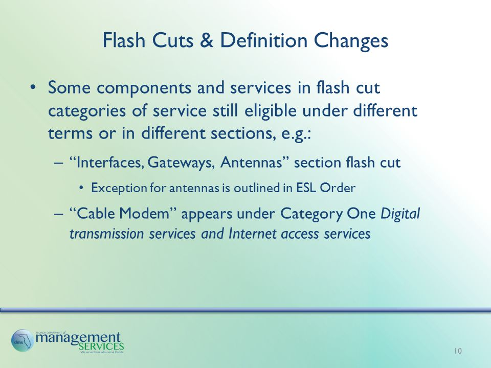 Flash Cuts & Definition Changes Some components and services in flash cut categories of service still eligible under different terms or in different sections, e.g.: – Interfaces, Gateways, Antennas section flash cut Exception for antennas is outlined in ESL Order – Cable Modem appears under Category One Digital transmission services and Internet access services 10