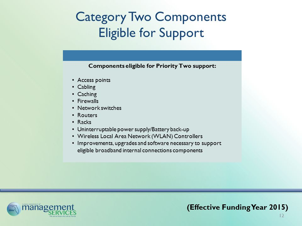 Category Two Components Eligible for Support Components eligible for Priority Two support: Access points Cabling Caching Firewalls Network switches Routers Racks Uninterruptable power supply/Battery back-up Wireless Local Area Network (WLAN) Controllers Improvements, upgrades and software necessary to support eligible broadband internal connections components (Effective Funding Year 2015) 12