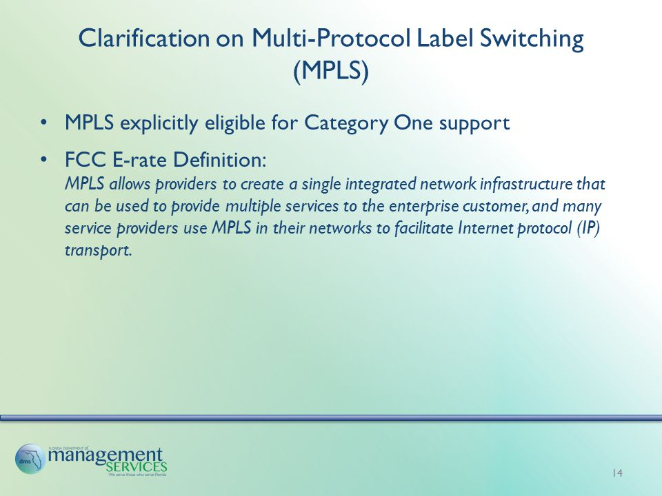 Clarification on Multi-Protocol Label Switching (MPLS) MPLS explicitly eligible for Category One support FCC E-rate Definition: MPLS allows providers to create a single integrated network infrastructure that can be used to provide multiple services to the enterprise customer, and many service providers use MPLS in their networks to facilitate Internet protocol (IP) transport.
