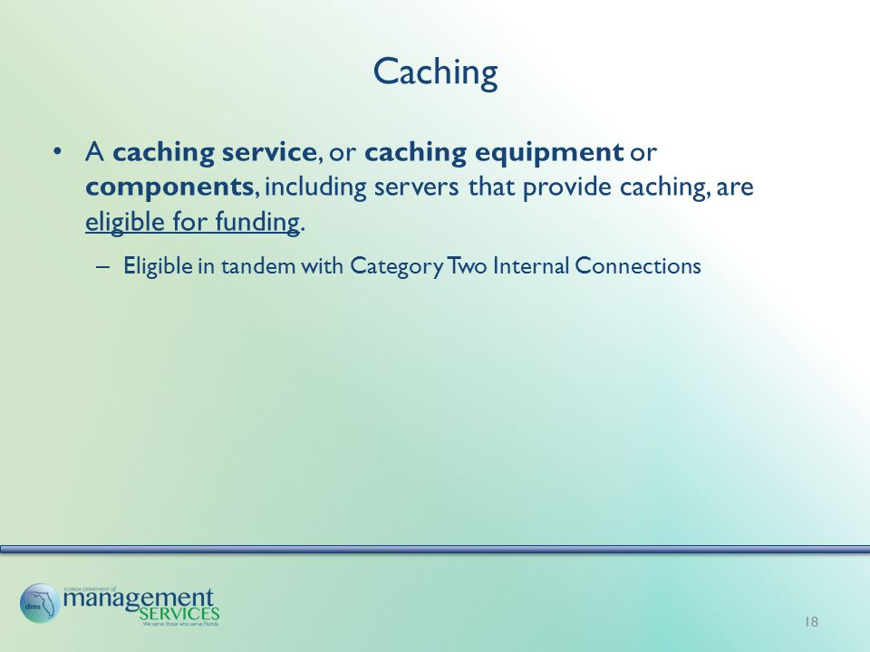 Caching A caching service, or caching equipment or components, including servers that provide caching, are eligible for funding.