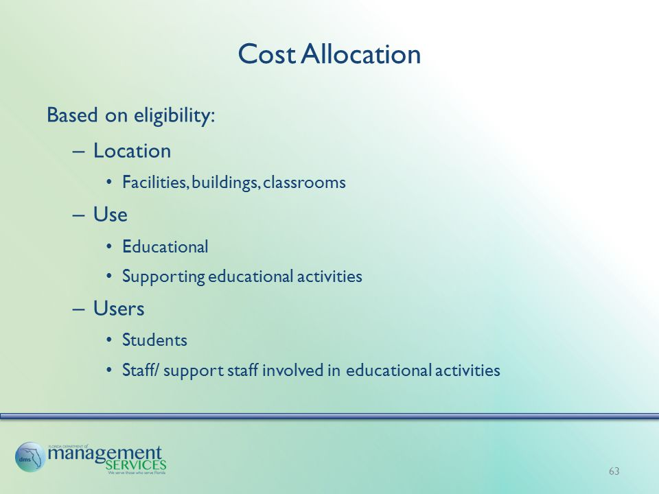 Cost Allocation Based on eligibility: – Location Facilities, buildings, classrooms – Use Educational Supporting educational activities – Users Students Staff/ support staff involved in educational activities 63