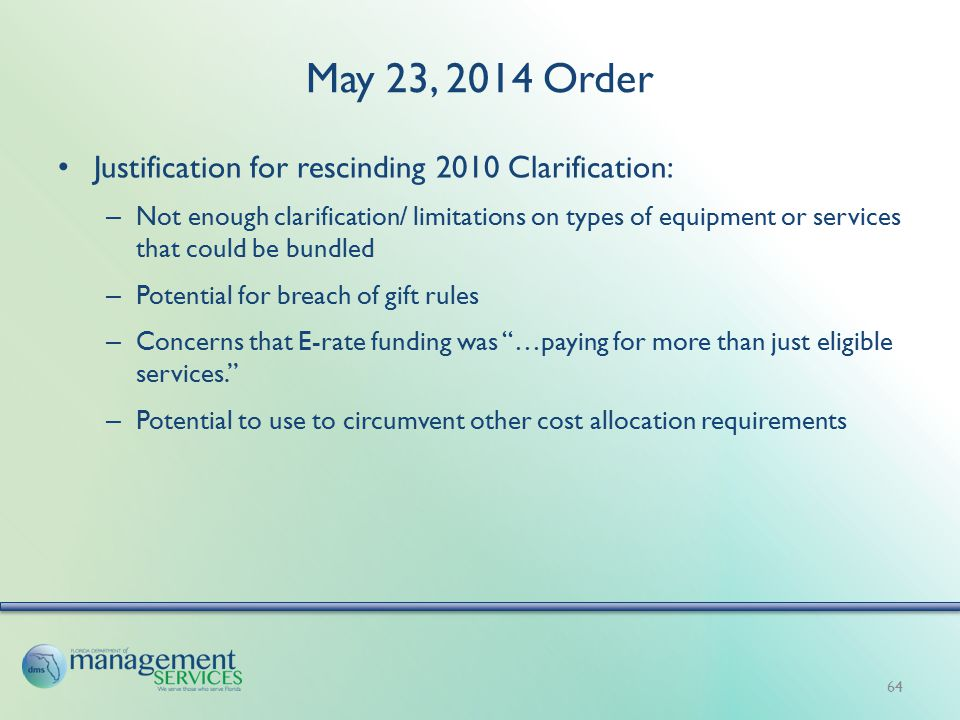 May 23, 2014 Order Justification for rescinding 2010 Clarification: – Not enough clarification/ limitations on types of equipment or services that could be bundled – Potential for breach of gift rules – Concerns that E-rate funding was …paying for more than just eligible services. – Potential to use to circumvent other cost allocation requirements 64