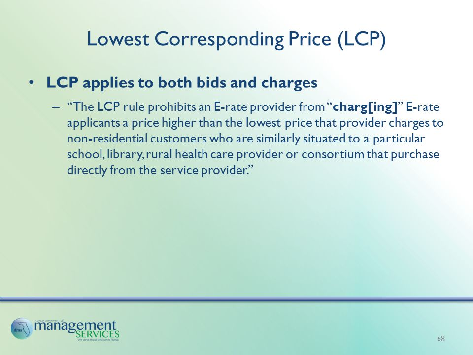 Lowest Corresponding Price (LCP) LCP applies to both bids and charges – The LCP rule prohibits an E-rate provider from charg[ing] E-rate applicants a price higher than the lowest price that provider charges to non-residential customers who are similarly situated to a particular school, library, rural health care provider or consortium that purchase directly from the service provider. 68