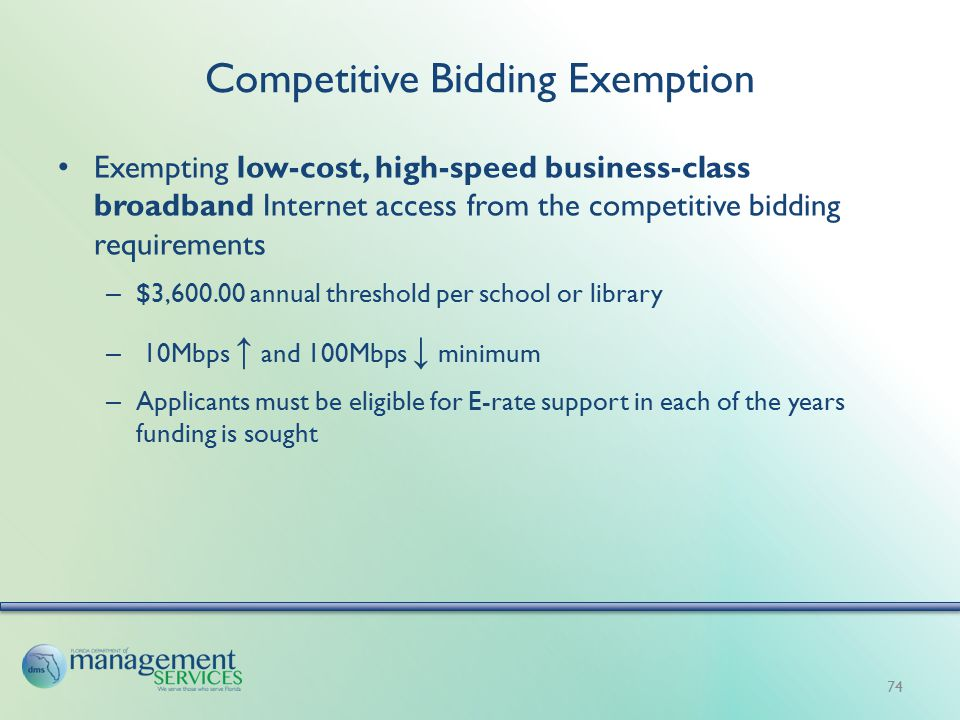 Competitive Bidding Exemption Exempting low-cost, high-speed business-class broadband Internet access from the competitive bidding requirements – $3,600.00 annual threshold per school or library – 10Mbps ↑ and 100Mbps ↓ minimum – Applicants must be eligible for E-rate support in each of the years funding is sought 74