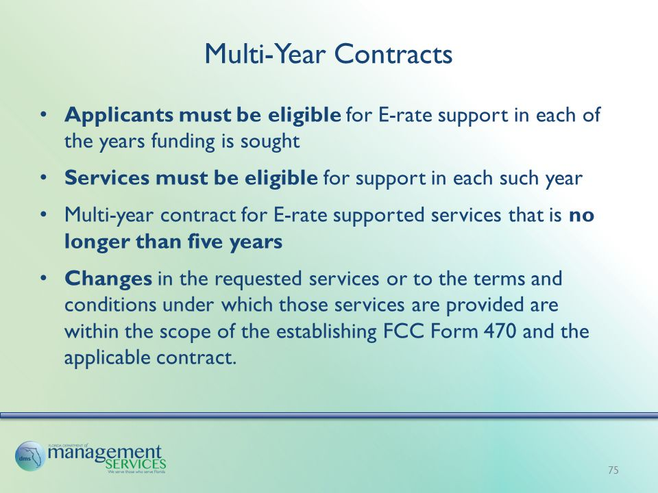 Multi-Year Contracts Applicants must be eligible for E-rate support in each of the years funding is sought Services must be eligible for support in each such year Multi-year contract for E-rate supported services that is no longer than five years Changes in the requested services or to the terms and conditions under which those services are provided are within the scope of the establishing FCC Form 470 and the applicable contract.