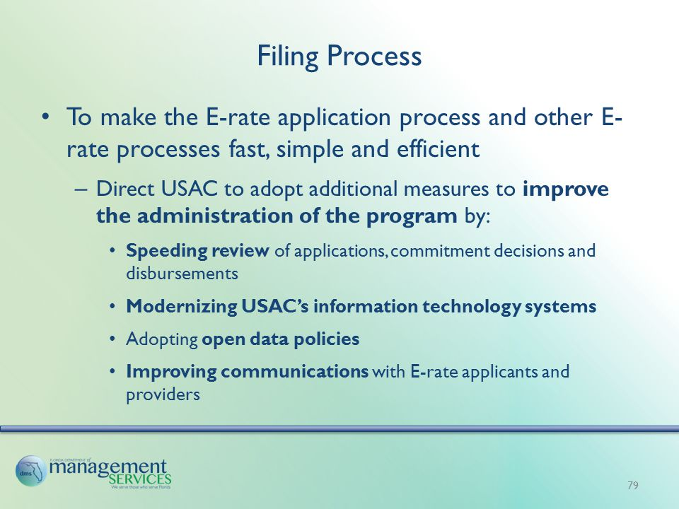 Filing Process To make the E-rate application process and other E- rate processes fast, simple and efficient – Direct USAC to adopt additional measures to improve the administration of the program by: Speeding review of applications, commitment decisions and disbursements Modernizing USAC's information technology systems Adopting open data policies Improving communications with E-rate applicants and providers 79