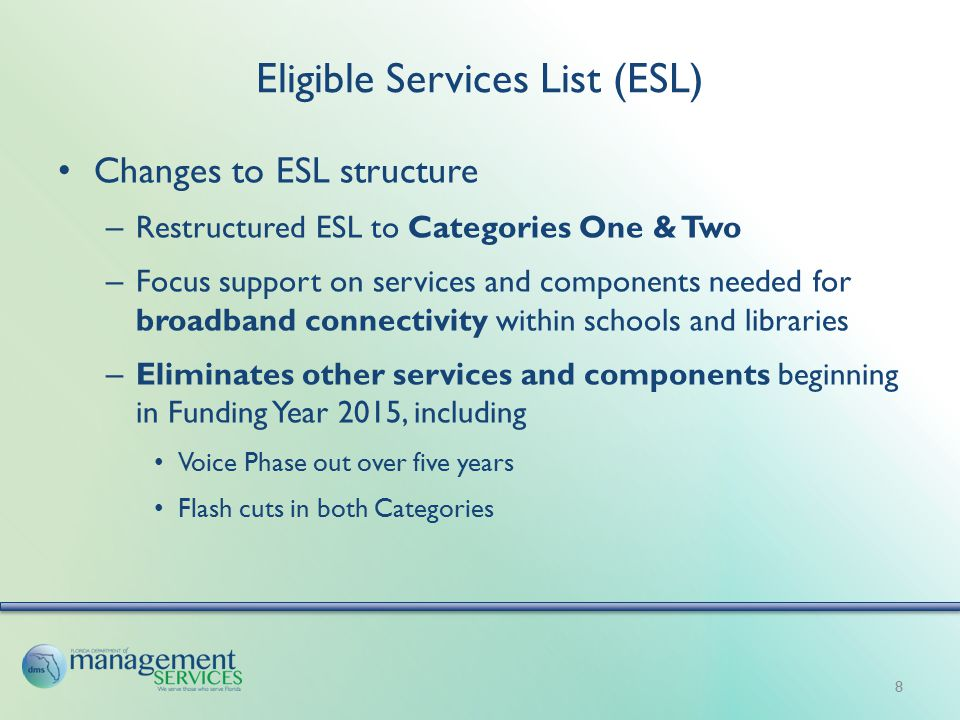 Eligible Services List (ESL) Changes to ESL structure – Restructured ESL to Categories One & Two – Focus support on services and components needed for broadband connectivity within schools and libraries – Eliminates other services and components beginning in Funding Year 2015, including Voice Phase out over five years Flash cuts in both Categories 8