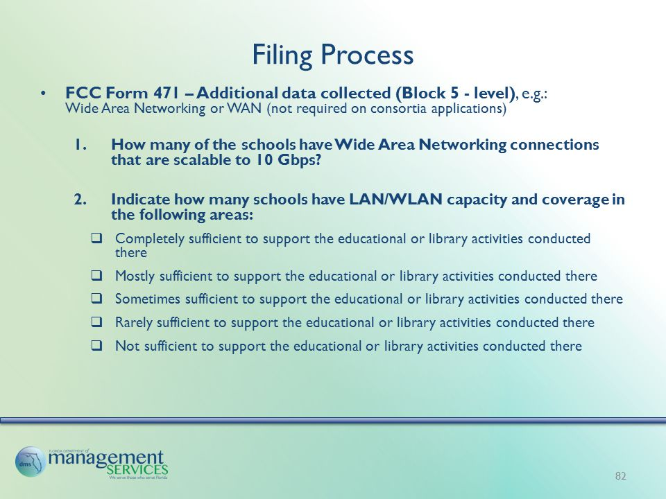 Filing Process FCC Form 471 – Additional data collected (Block 5 - level), e.g.: Wide Area Networking or WAN (not required on consortia applications) 1.How many of the schools have Wide Area Networking connections that are scalable to 10 Gbps.
