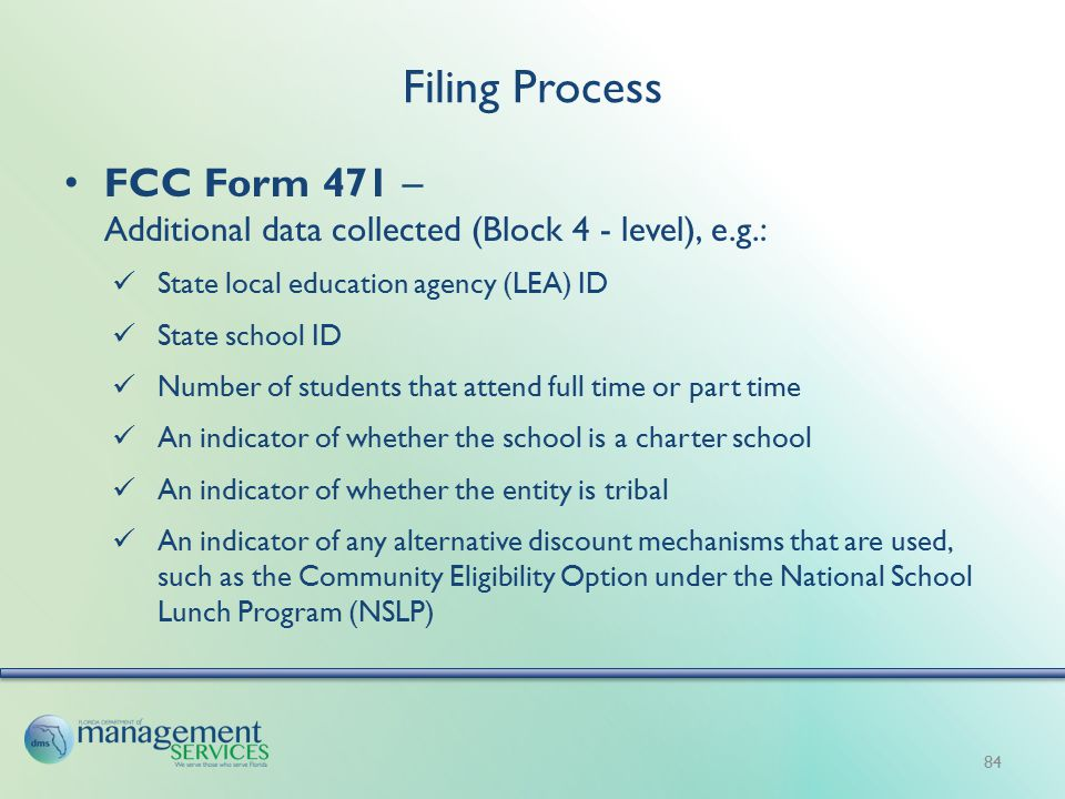 Filing Process FCC Form 471 – Additional data collected (Block 4 - level), e.g.: State local education agency (LEA) ID State school ID Number of students that attend full time or part time An indicator of whether the school is a charter school An indicator of whether the entity is tribal An indicator of any alternative discount mechanisms that are used, such as the Community Eligibility Option under the National School Lunch Program (NSLP) 84