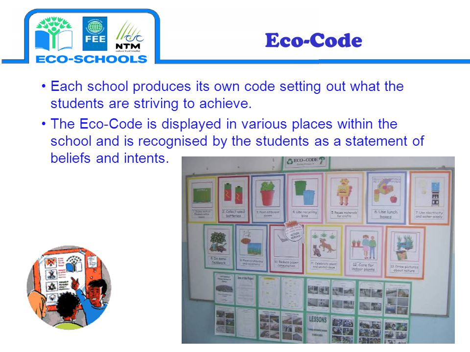 Each school produces its own code setting out what the students are striving to achieve. The Eco-Code is displayed in various places within the school