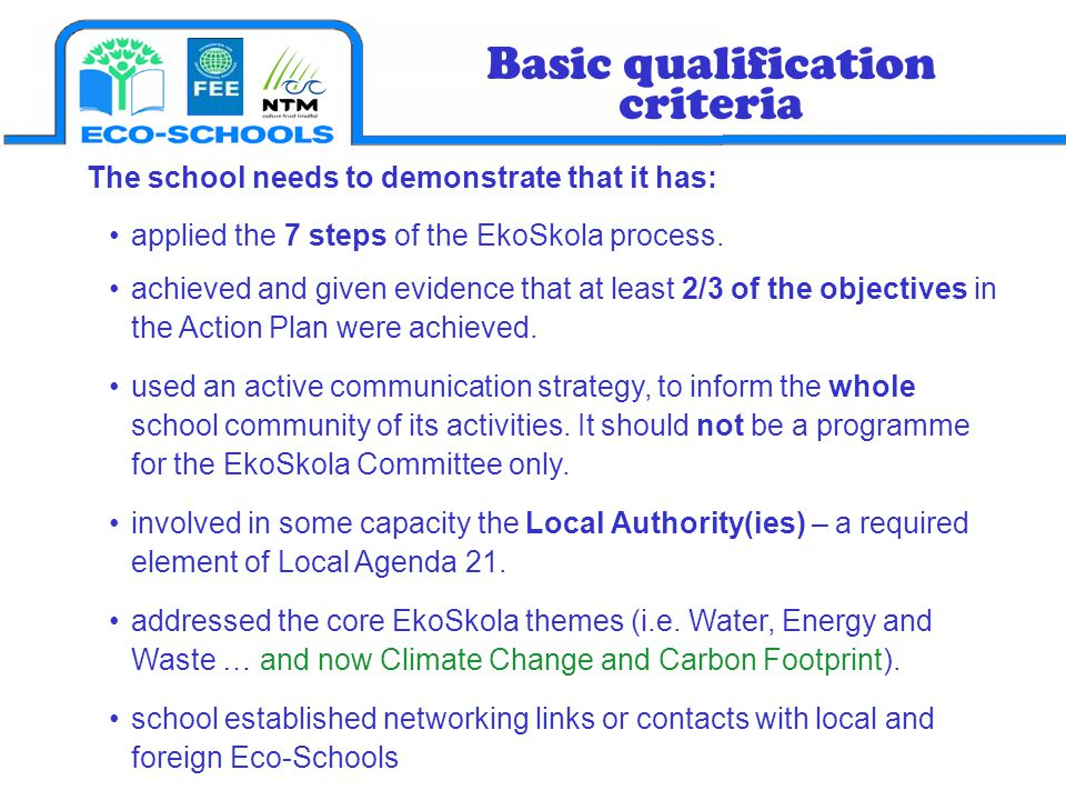 The school needs to demonstrate that it has: applied the 7 steps of the EkoSkola process. achieved and given evidence that at least 2/3 of the objecti