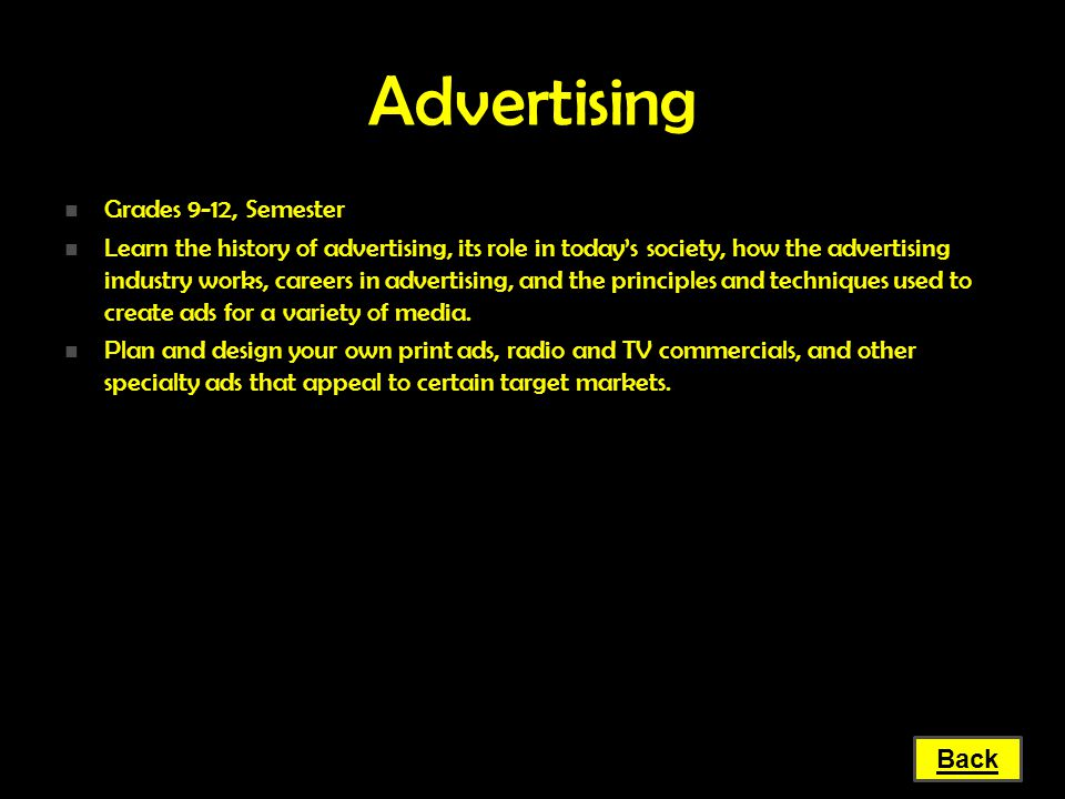 Advertising Grades 9-12, Semester Grades 9-12, Semester Learn the history of advertising, its role in today's society, how the advertising industry wo