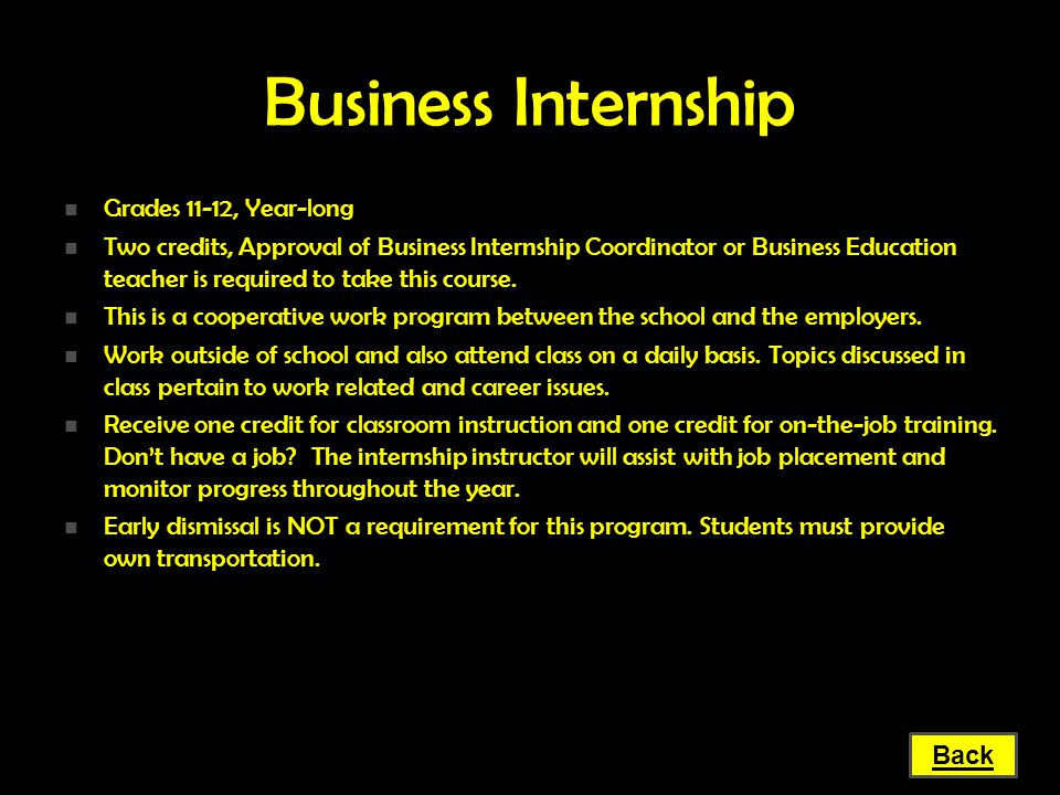 Business Internship Grades 11-12, Year-long Grades 11-12, Year-long Two credits, Approval of Business Internship Coordinator or Business Education tea