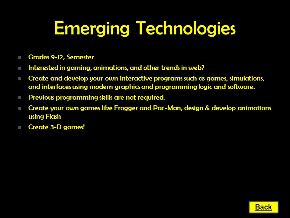 Emerging Technologies Grades 9-12, Semester Grades 9-12, Semester Interested in gaming, animations, and other trends in web? Interested in gaming, ani