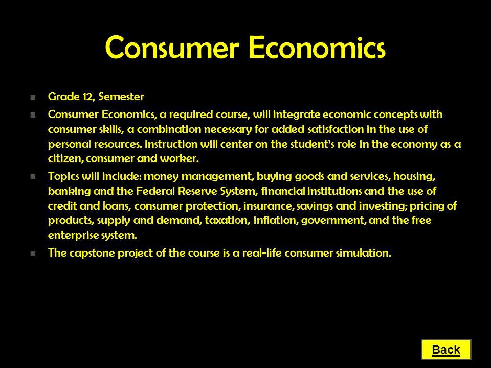 Consumer Economics Grade 12, Semester Grade 12, Semester Consumer Economics, a required course, will integrate economic concepts with consumer skills,