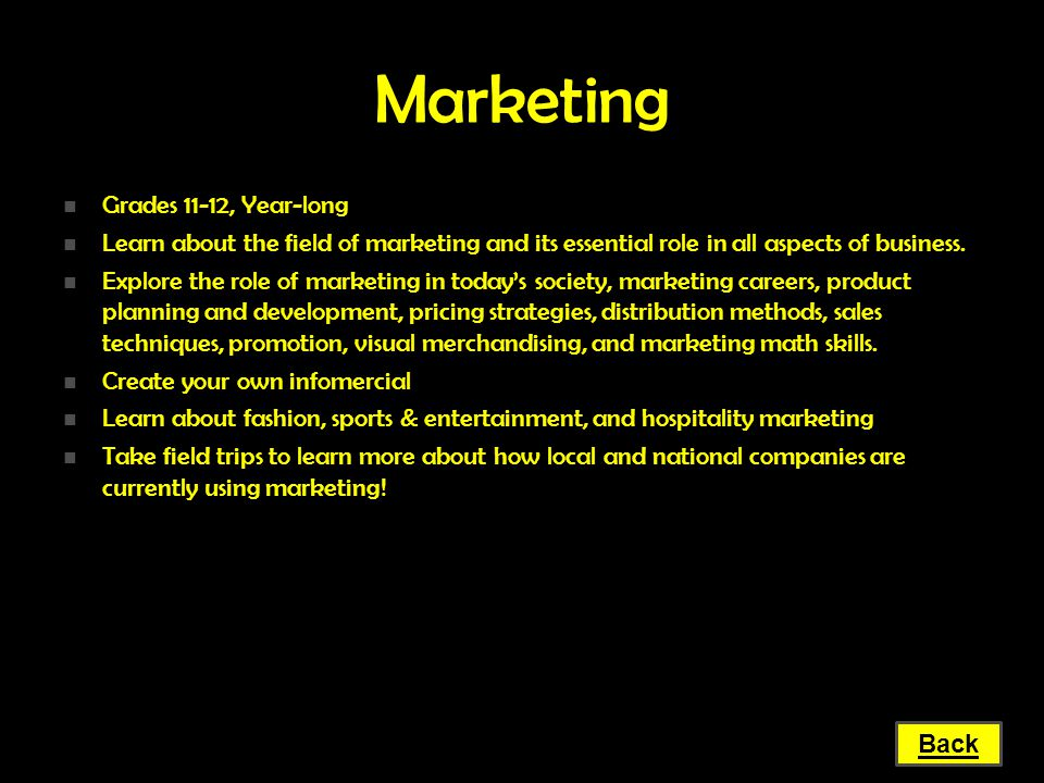 Marketing Grades 11-12, Year-long Grades 11-12, Year-long Learn about the field of marketing and its essential role in all aspects of business. Learn