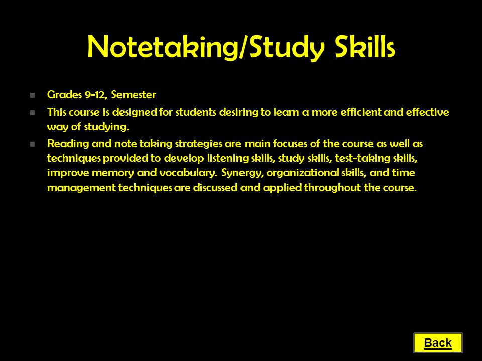 Notetaking/Study Skills Grades 9-12, Semester Grades 9-12, Semester This course is designed for students desiring to learn a more efficient and effect