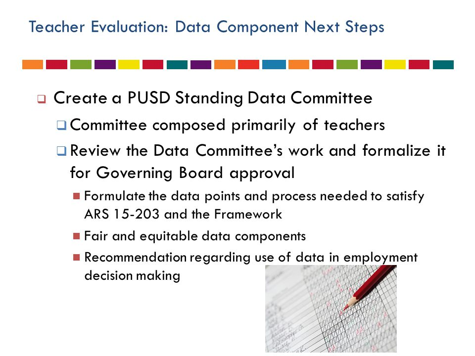 Teacher Evaluation: Data Component Next Steps  Create a PUSD Standing Data Committee  Committee composed primarily of teachers  Review the Data Committee's work and formalize it for Governing Board approval Formulate the data points and process needed to satisfy ARS 15-203 and the Framework Fair and equitable data components Recommendation regarding use of data in employment decision making