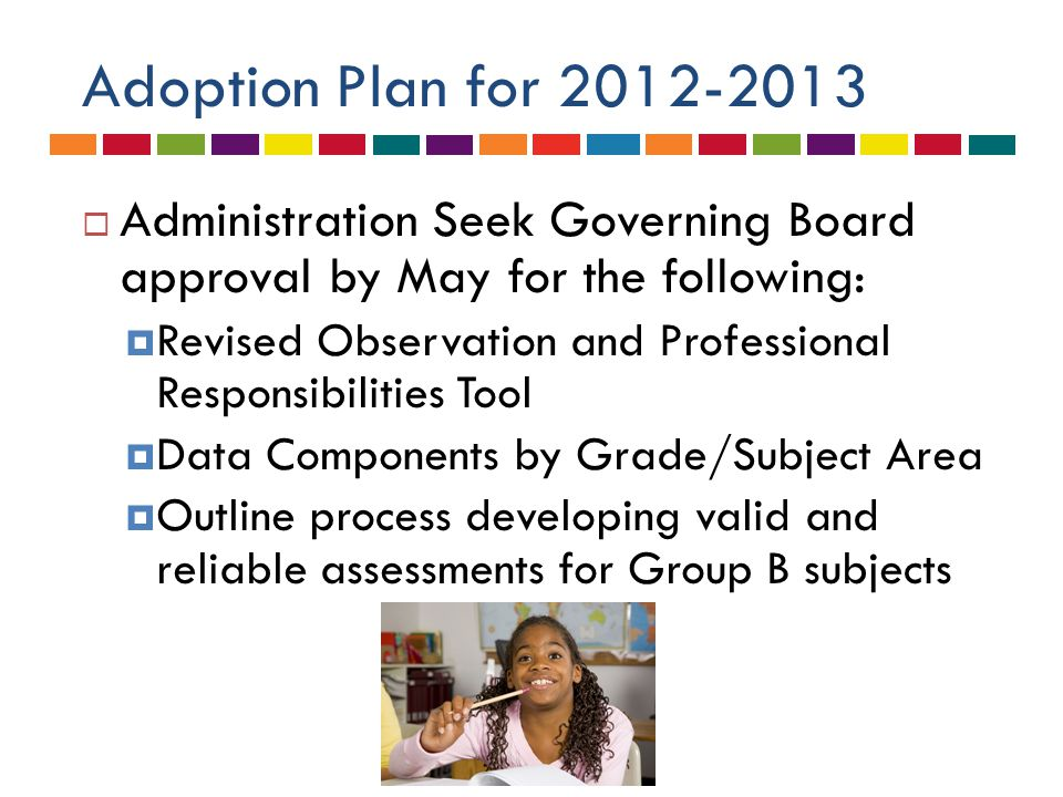 Adoption Plan for 2012-2013  Administration Seek Governing Board approval by May for the following:  Revised Observation and Professional Responsibilities Tool  Data Components by Grade/Subject Area  Outline process developing valid and reliable assessments for Group B subjects